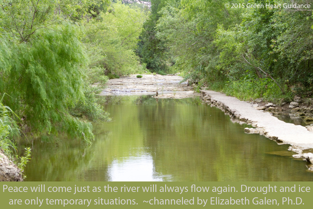 Peace will come just as the river will always flow again. Drought and ice are only temporary situations. ~channeled by Elizabeth Galen, Ph.D.