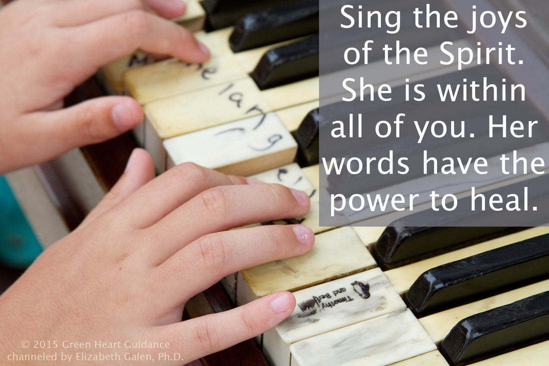 Sing the joys of the Spirit. She is within all of you. Her words have the power to heal. ~channeled by Elizabeth Galen, Ph.D.