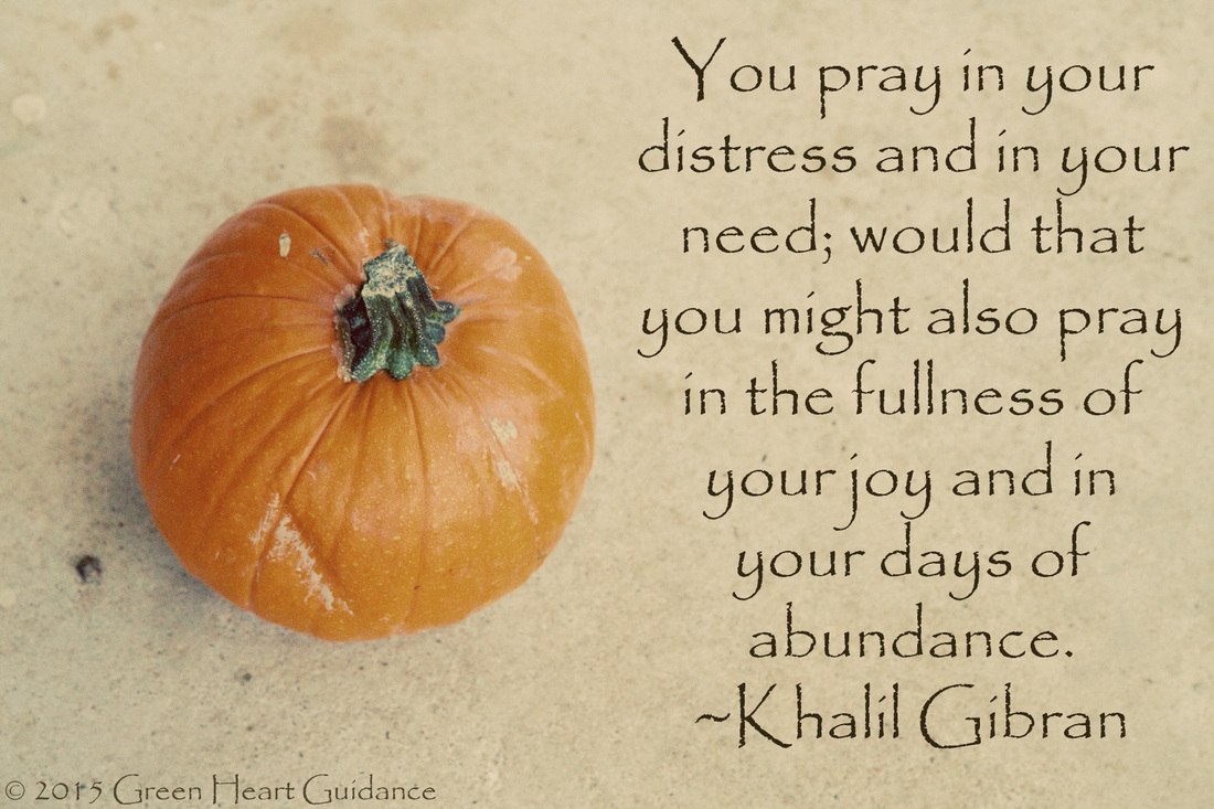 You pray in your distress and in your need; would that you might also pray in the fullness of your joy and in your days of abundance. ~Khalil Gibran
