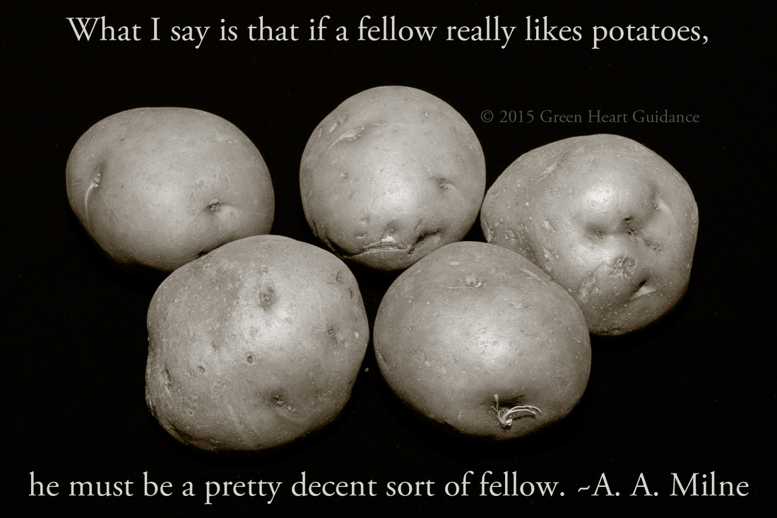 What I say is that, if a fellow really likes potatoes, he must be a pretty decent sort of fellow. ~A. A. Milne