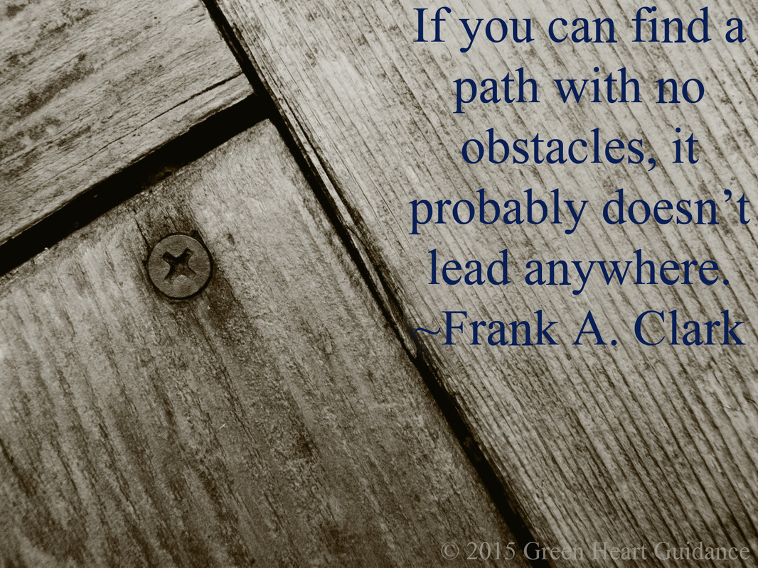 If you can find a path with no obstacles, it probably doesn't lead anywhere. ~Frank A. Clark