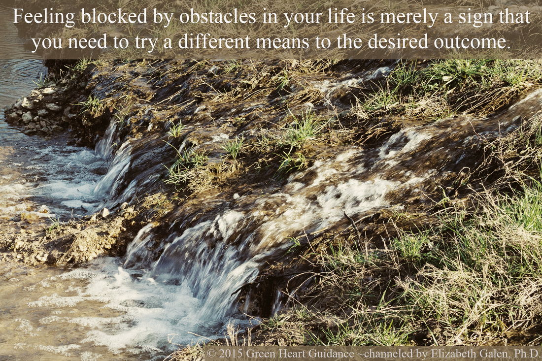 Feeling blocked by obstacles in your life is merely a sign that you need to try a different means to the desired outcome. ~channeled by Elizabeth Galen, Ph.D.