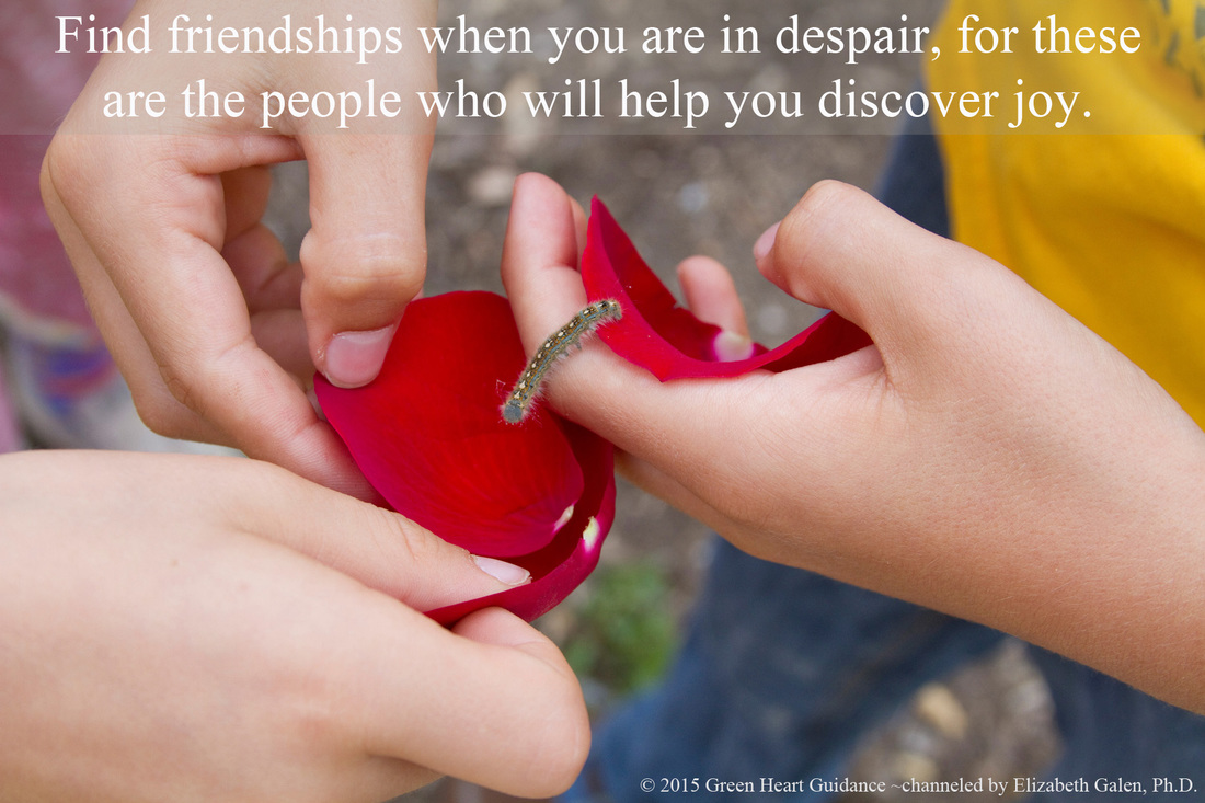 Find friendships when you are in despair, for these are the people who will help you discover joy. ~channeled by Elizabeth Galen, Ph.D.
