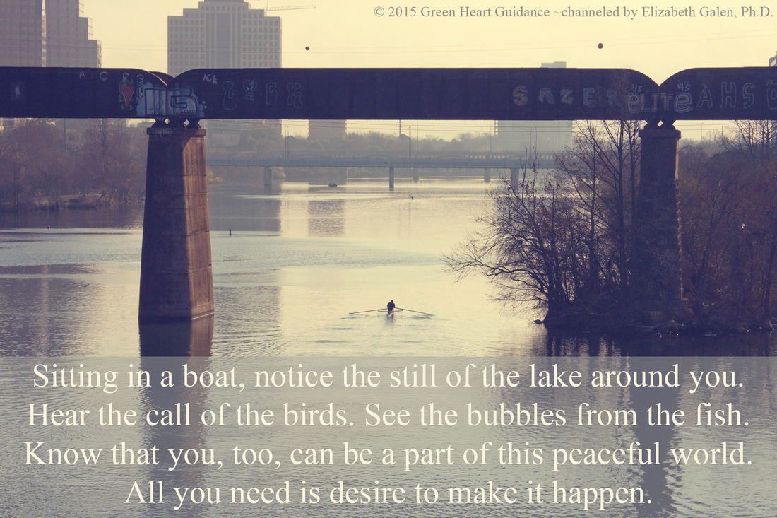 Sitting in a boat, notice the still of the lake around you. Hear the call of the birds. See the bubbles from the fish. Know that you, too, can be a part of this peaceful world. All you need is desire to make it happen. ~channeled by Elizabeth Galen, Ph.D.