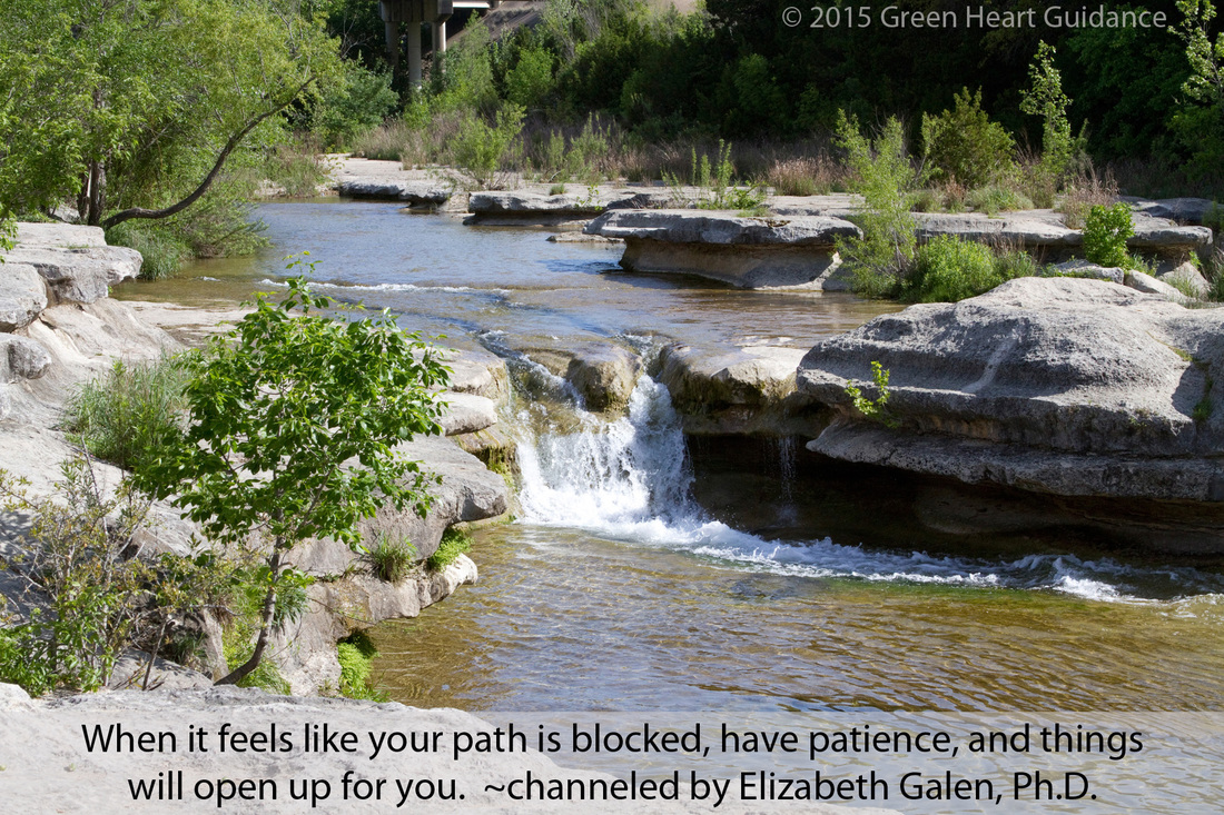 When it feels like your path is blocked, have patience and things will open up for you. ~channeled by Elizabeth Galen, Ph.D.