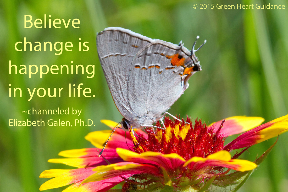 Believe change is happening in your life. ~channeled by Elizabeth Galen, Ph.D.