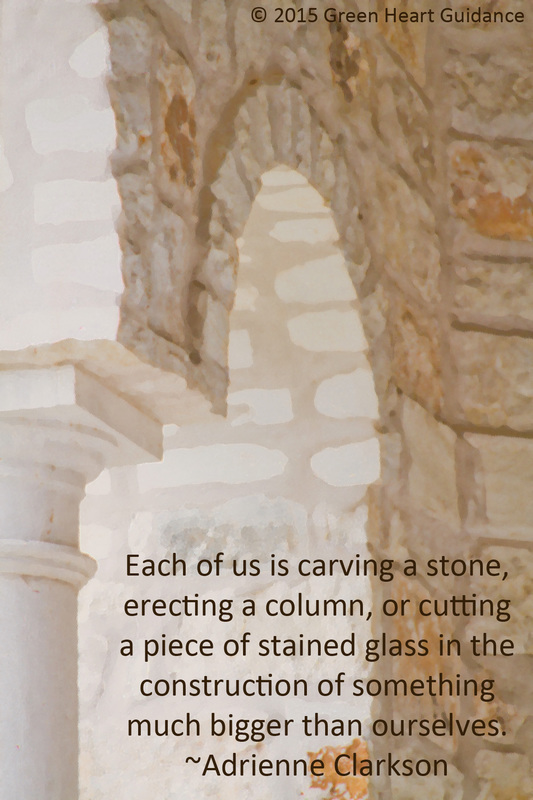 Each of us is carving a stone, erecting a column, or cutting a piece of stained glass in the construction of something much bigger than ourselves. ~Adrienne Clarkson