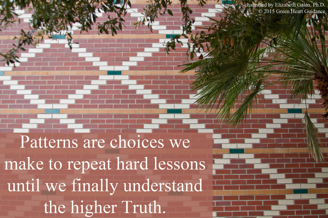 Patterns are choices we make to repeat hard lessons until we finally understand the higher Truth. ~channeled by Elizabeth Galen, Ph.D.